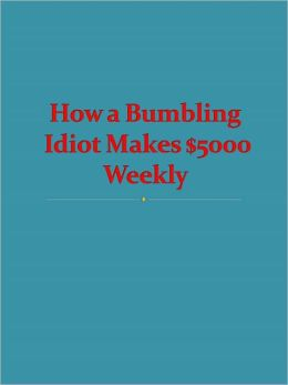 How a Bumbling Idiot Makes $5000 Weekly