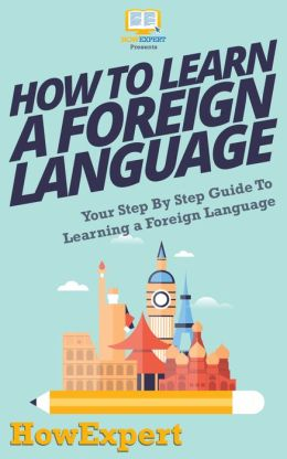 How To Learn a Foreign Language - Your Step-By-Step Guide To Learning a Foreign Language