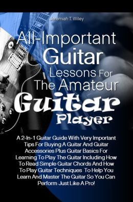 All-Important Guitar Lessons for the Amateur Guitar Player: A 2-In-1 Guitar Guide With Very Important Tips For Buying A Guitar And Guitar Accessories Plus Guitar Basics For Learning To Play The Guitar Including How To Read Simple Guitar Chords And How To