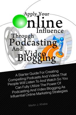Apply Your Online Influence Through Podcasting and Video Blogging: A Starter Guide For Creating Compelling Podcasts And Videos That People Will Listen To And Watch So You Can Fully Utilize The Power Of Podcasting And Video Blogging As Influential Online M
