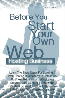 Before You Start Your Own Web Hosting Business: Learn The Basic Steps For Starting A Web Hosting Business With Details On Business Registration & Choosing Servers, Data Centers & Bandwidth Providers So You Can Run A Reputable & Profitable Web Hosting Comp