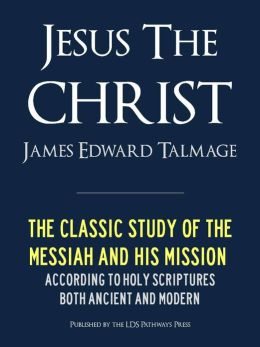 JESUS THE CHRIST A Study of the Messiah and His Mission according to Holy Scriptures both Ancient and Modern (Premium Nook Edition): FULLY ANNOTATED (LDS Mormon Classics) JESUS THE CHRIST NOOK EDITION / JESUS THE CHRIST NOOKBOOK Latter Day Saints Classics