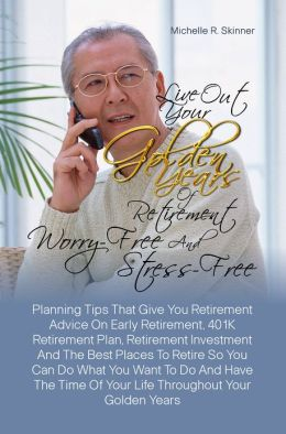 Live Out Your Golden Years Of Retirement Worry-Free And Stress-Free:Planning Tips That Give You Retirement Advice On Early Retirement, 401K Retirement Plan, Retirement Investment And The Best Places To Retire So You Can Do What You Want To Do And Have