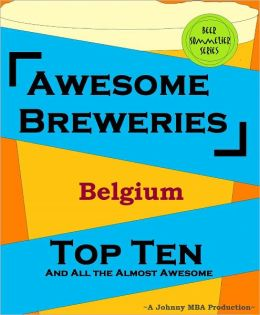Awesome Breweries ---Belgium--- TOP TEN And All the Almost Awesome Contenders