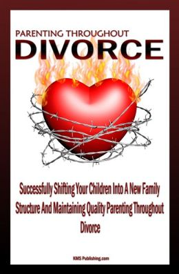 Parenting Throughout Divorce: Learn How To Cope With Children And Divorce While Successfully Shifting Your Children Into A New Family Structure And Maintaining Quality Parenting After Divorce