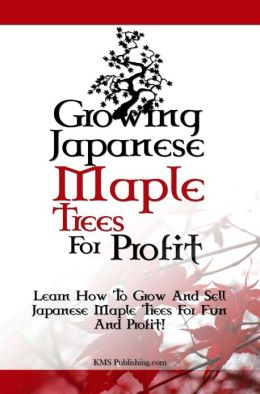 Growing Japanese Maple Trees For Profit: Learn How To Grow And Sell Japanese Maple Trees For Fun And Profit!