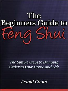 The Beginners Guide to Feng Shui - The Simple Steps to Bringing Order to Your Home and Life