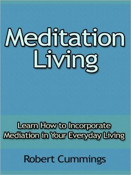 Meditation Living - Learn How to Incorporate Mediation in Your Everyday Living