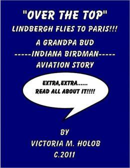 OVER THE TOP, Charles Lindbergh Flies To Paris!!!, A Grandpa Bud-----Indiana Birdman-----Aviation STory