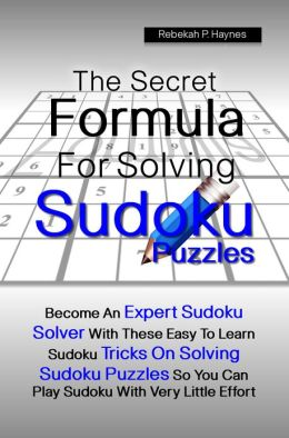 The Secret Formula For Solving Sudoku Puzzles: Become An Expert Sudoku Solver With These Easy To Learn Sudoku Tricks On Solving Sudoku Puzzles So You Can Play Sudoku With Very Little Effort