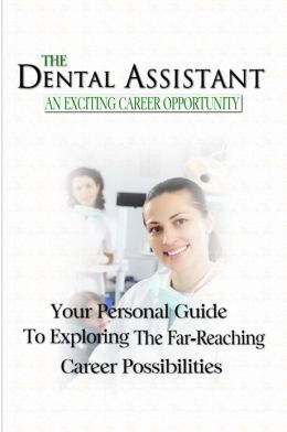The Dental Assistant An Exciting Career Opportunity:Your Personal Guide to Exploring the Far-Reaching Career Possibilities