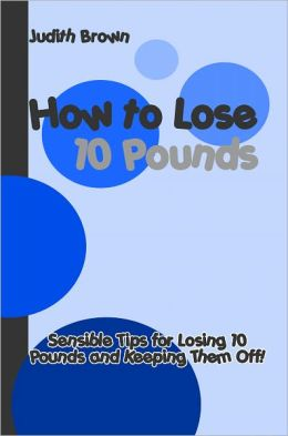 How to Lose 10 Pounds: Practical Tips for Losing 10 Pounds and Keeping Them Off!