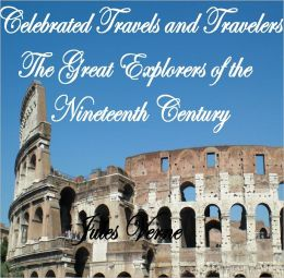 CELEBRATED TRAVELS AND TRAVELLERS. THE GREAT EXPLORERS OF THE NINETEENTH CENTURY