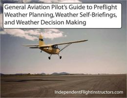 General Aviation Pilots Guide to Preflight Weather Planning, Weather Self-Briefings, and Weather Decision Making