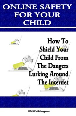 Online Safety For Your Child: Learn Internet Safety For Kids And Keep Your Children Safe On The Internet