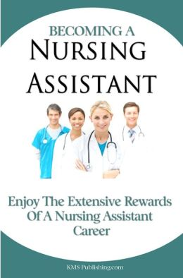 Becoming A Nursing Assistant: Enjoy The Extensive Rewards Of A Certified Nursing Assistant Career