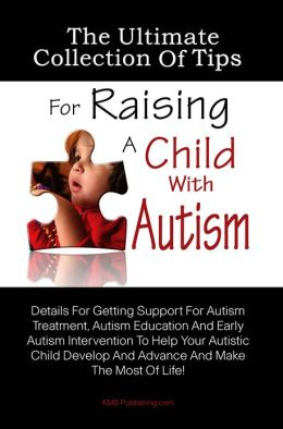 The Ultimate Collection Of Tips For Raising A Child With Autism: Details For Getting Support For Autism Treatment, Autism Education And Early Autism Intervention To Help Your Autistic Child Develop And Advance And Make The Most Of Life!