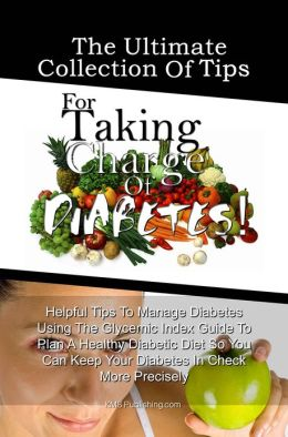The Ultimate Collection Of Tips For Taking Charge Of Diabetes!: Helpful Tips To Manage Diabetes Using The Glycemic Index Guide To Plan A Healthy Diabetic Diet So You Can Keep Your Diabetes In Check More Precisely