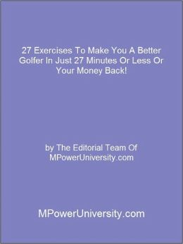 27 Exercises To Make You A Better Golfer In Just 27 Minutes Or Less Or Your Money Back!