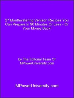 27 Mouthwatering Venison Recipes You Can Prepare In 90 Minutes Or Less - Or Your Money Back!