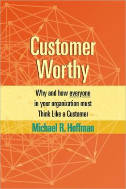 Customer Worthy: How and Why Everyone in Your Organization Must Think Like a Customer