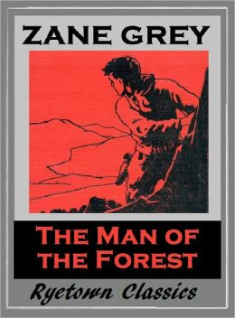 Zane Grey's THE MAN OF THE FOREST (Zane Grey Western Series #15) WESTERNS: Comprehensive Collection of Classic Western Novels