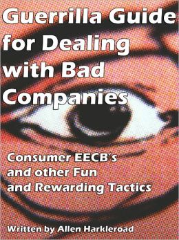 Guerrilla Guide for Dealing with Bad Companies - Consumer EECB's and other Fun and Rewarding Tactics