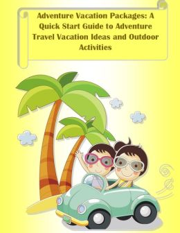 Adventure Vacation Packages: A Quick Start Guide to Adventure Travel Vacation Ideas and Outdoor Activities