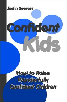 Confident Kids: How to Raise Wonderfully Confident Children
