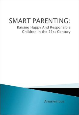 SMART PARENTING: Raising Happy And Responsible Children in the 21st Century