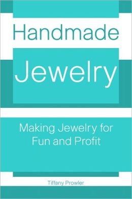 Handmade Jewelry: Making Jewelry for Fun And Profit