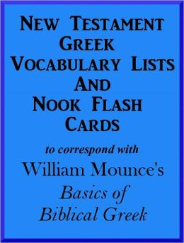 New Testament Greek Vocabulary Lists And Nook Flash Cards to correspond with William Mounce's Basics of Biblical Greek