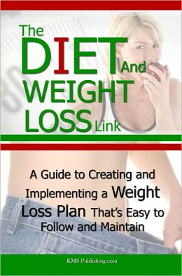 The Diet And Weight Loss Link: A Guide to Creating and Implementing a Weight Loss Plan That's Easy to Follow and Maintain