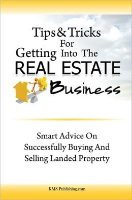 Tips & Tricks For Getting Into The Real Estate Business: Smart Advice On Successfully Buying And Selling Landed Property