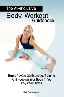 The All-Inclusive Body Workout Guidebook: Basic Advice On Exercise, Training And Keeping Your Body In Top Physical Shape