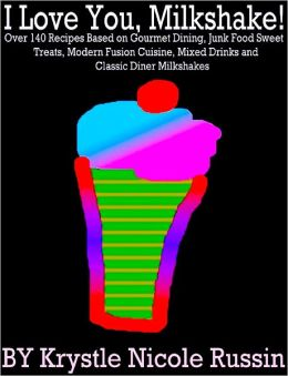 I Love You, Milkshake! Over 140 Recipes Based on Gourmet Dining, Junk Food Sweet Treats, Modern Fusion Cuisine, Mixed Drinks and Classic Diner Milkshakes