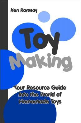 Toy Making: Your Resource Guide into the World of Homemade Toys