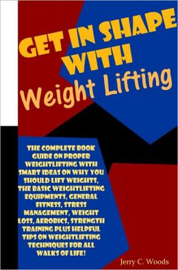 Get In Shape With Weight Lifting: The Complete Book Guide On Proper Weightlifting With Smart Ideas On Why You Should Lift Weights, The Basic Weightlifting Equipments, General Fitness, Stress Management, Weight Loss, Aerobics, Strength Training Plus Helpfu