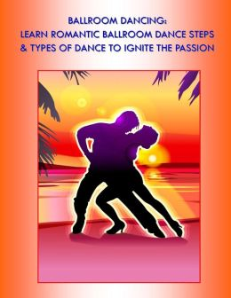 Ballroom Dancing: Learn Romantic Ballrom Dance Steps & Types of Dance to Ignite the Passion