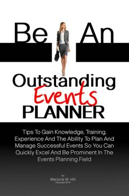 Be An Outstanding Events Planner: Tips To Gain Knowledge, Training, Experience And The Ability To Plan And Manage Successful Events So You Can Quickly Excel And Be Prominent In The Events Planning Field