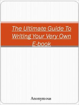 The Ultimate Guide To Writing Your Very Own E-book