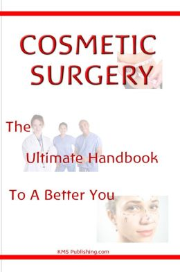 Cosmetic Surgery: The Ultimate Guide To A Better You Through Cosmetic Plastic Surgery