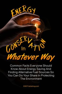 Energy Conservation In Whatever Way: Common Facts Everyone Should Know About Energy Saving And Finding Alternative Fuel Sources So You Can Do Your Share In Protecting The Environment