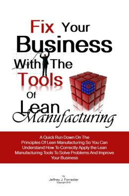 Fix Your Business With The Tools Of Lean Manufacturing: A Quick Run Down On The Principles Of Lean Manufacturing So You Can Understand How To Correctly Apply the Lean Manufacturing Tools To Solve Problems And Improve Your Business