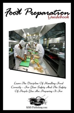 Food Preparation Guidebook: Learn The Discipline Of Food Handling Safety And Proper Food Handling Practices In This Food Safety Training Guide