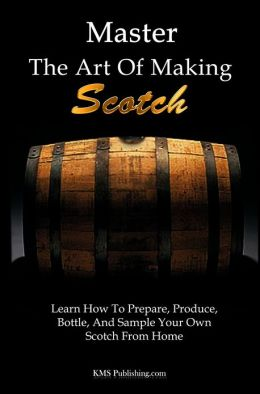 Master The Art Of Making Scotch: Learn The Art Of Making Whiskey With This In Depth Guide That Teaches You How To Prepare, Produce, Bottle, And Sample Your Own Scotch Whiskey From Home