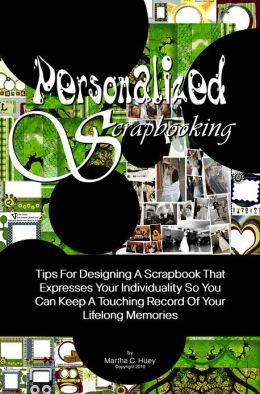 Personalized Scrapbooking: Tips For Designing A Scrapbook That Expresses Your Individuality So You Can Keep A Touching Record Of Your Lifelong Memories