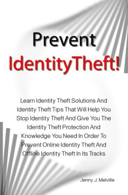 Prevent Identity Theft!: Learn Identity Theft Solutions And Identity Theft Tips That Will Help You Stop Identity Theft And Give You The Identity Theft Protection And Knowledge You Need In Order To Prevent Online Identity Theft And Offline Identity Theft I