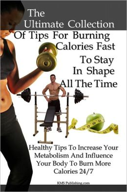 The Ultimate Collection Of Tips For Burning Calories Fast To Stay In Shape All The Time: Healthy Tips To Increase Metabolism And Influence Your Body To Burn More Calories