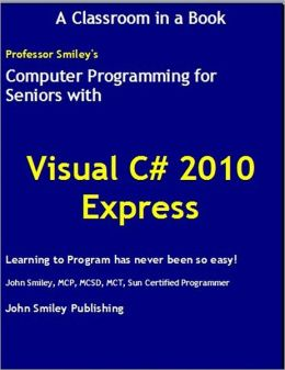Computer Programming for Seniors with Visual C# 2010 Express